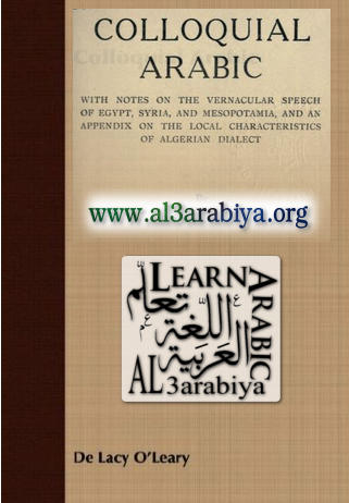 Colloquial Arabic with notes on the vernacular speech of Egypt, Syria, and Mesopotamia, and an appendix on the local characteristics of Algerian dialect